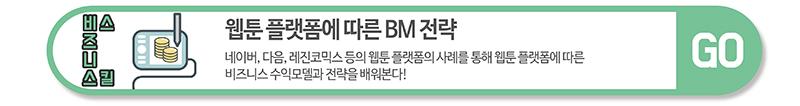 비즈니스 스킬 - 웹툰 플랫폼에 따른 BM 전략 :  네이버, 다음, 레진코믹스 등의 웹툰 플랫폼의 사례를 통해 웹툰 플랫폼에 따른 비즈니스 수익모델과  전락을 배워본다. / GO 클릭하시면 해당 과정으로 이동합니다.