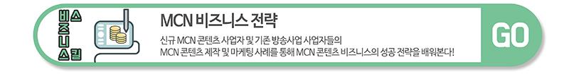 비즈니스 스킬 - MCN 비즈니스전략 :   신규 MCN 콘텐츠 사업자 및 기존 방송사업 사업자의 MCN 콘텐츠 제작 및 마케팅 사례를 통해 MCN 콘텐츠 비즈니스의 성공 전략을 배워본다! / GO 클릭하시면 해당 과정으로 이동합니다.