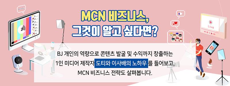 MCN 비즈니스, 그것이 알고 싶다면? BJ 개인의 역량으로 콘텐츠 발굴 및 수익까지 창출하는 1인 미디어 제작자 도티와 이사배의 노하우를 들어보고, MCN 비즈니스 전략도 살펴봅니다.