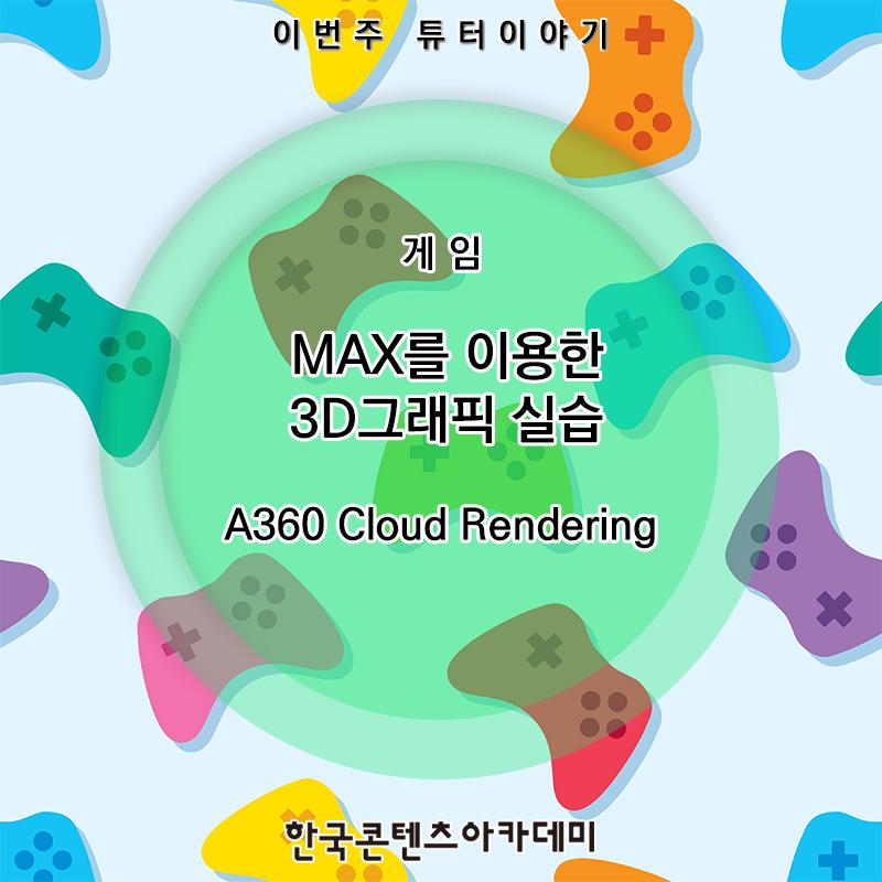 [튜터이야기] MAX를 이용한 3D그래픽 실습: A360 Cloud Rendering