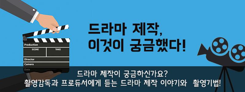 드라마 제작이 궁금하신가요? 촬영감독과 프로듀서에게 듣는 드라마 제작 이야기와 드라마 촬영기법!
