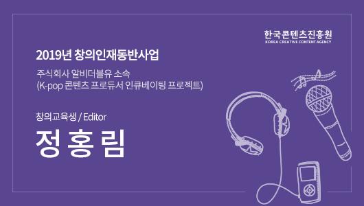 2019년 창의인재동반사업 주식회사 알비더블유소속(K-pop 콘텐츠 프로듀서 인큐베이팅 프로젝트) 창의교육생 editor 정홍림