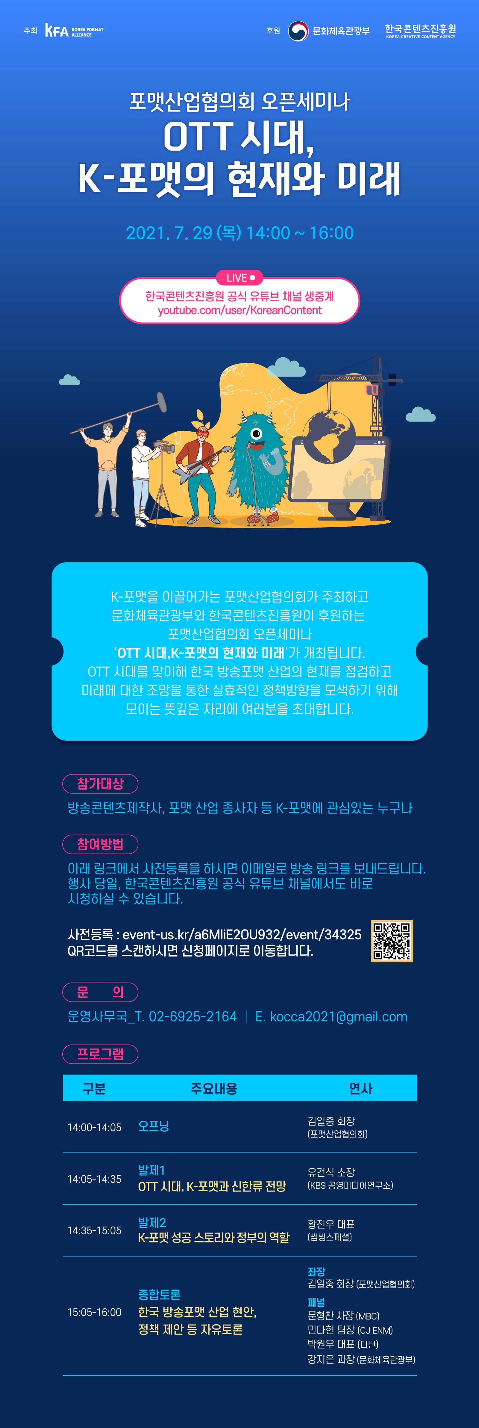 포맷산업협의회 오픈세미나 OTT 시대,  K-포맷의 현재와 미래 2021.7.29(목) 14:00~16:00  LIVE 한국콘텐츠진흥원 공식 유튜브 채널 생중계 youtube.com/user/KoreanContent  K-포맷을 이끌어가는 포맷산업협의회가 주최하고  문화체육관광부와 한국콘텐츠진흥원이 후원하는  포맷산업협의회 오픈세미나 'OTT 시대, K-포맷의 현재와 미래'가 개최됩니다. OTT 시대를 맞이해 한국 방송포맷 산업의 현재를 점검하고  미래에 대한 조망을 통한 실효적인 정책방향을 모색하기 위해 모이는 뜻깊은 자리에 여러분을 초대합니다.  참가대상 방송콘텐츠제작사, 포맷 산업 종사자 등 K-포맷에 관심있는 누구나  참여방법 아래 링크에서 사전등록을 하시면 이메일로 방송 링크를 보내드리빈다. 행사 당일, 한국콘텐츠진흥원 공식 유튜브 채널에서도 바로 시청하실 수 있습니다.  사전등록 : event-us.kr/26MliE2OU932/event/34325 QR코드를 스캔하시면 신청페이지로 이동합니다.  문의 운영사무국_T. 02-6925-2164 | E. kocca2021@gmail.com  프로그램 구분 주요내용 연사 14:00~14:05 오프닝 김일중 회장(포맷산업협의회) 14:05~14:35 발제1 OTT 시대, K-포맷과 신한류 전망 유건식 소장 (KBS 공영미디어연구소) 14:35~15:05 발제2 K-포맷 성공 스토리와 정부의 역할 황진우 대표 (썸씽스페셜) 15:05~16:00 종합토론 한국 방송포맷 산업 현안, 정책 제안 등 자유토론 좌장 김일중 회장(포맷산업협의회) 패널 문형찬 차장 (MBC) 민다현 팀장 (CJ ENM) 박원우 대표 (디턴) 강지은 과장 (문화체육관광부)